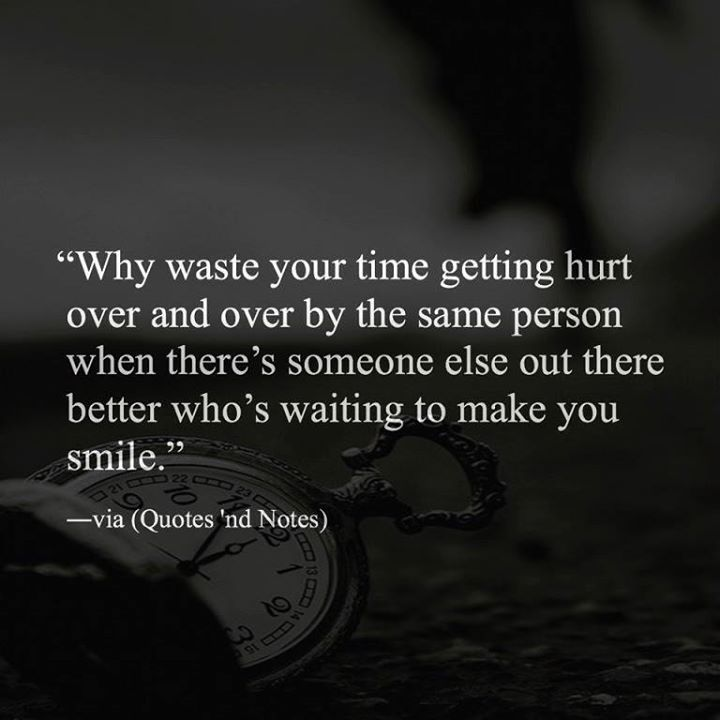 Why Waste Your Time Getting Hurt Over And Over By The Same Person When There S Someone Else Out There Words To Live By Quotes Inspirational Quotes Wise Quotes