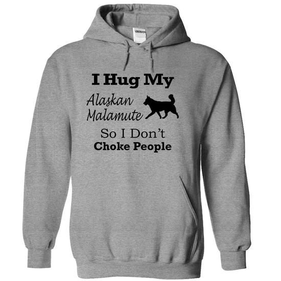 I hug my  Alaskan Malamute  so i dont choke people T-Shirts, Hoodies (34$ ==►► Shopping Here!)