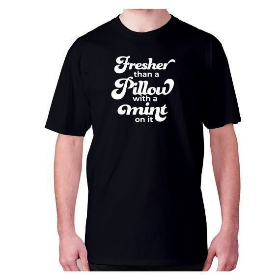 funny tshirt slogan tee novelty humour hilarious  Fresher than a pillow with a mint on it  Mens funny tshirt slogan tee novelty humour hilarious  Fresher than a pillow wi...