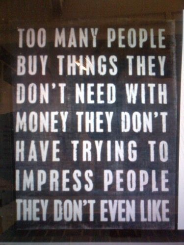Too Many People Buy Things They Dont Need With Money They Dont