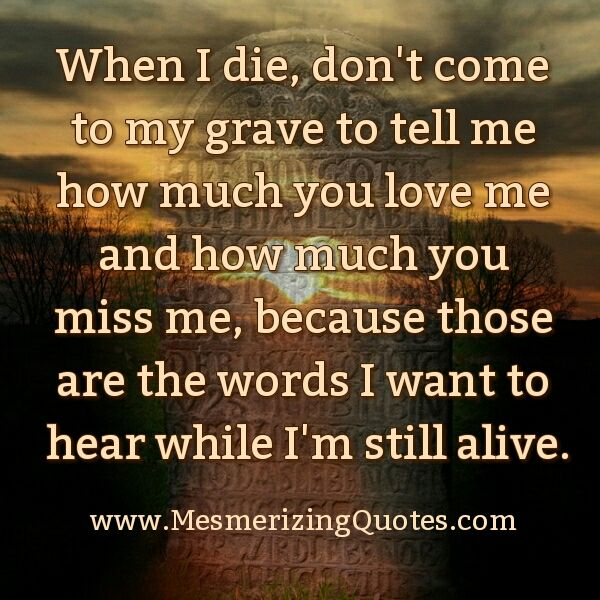 When I Die Don T Come To My Grave To Tell Me Tomorrow Quotes Die Quotes Today Quotes