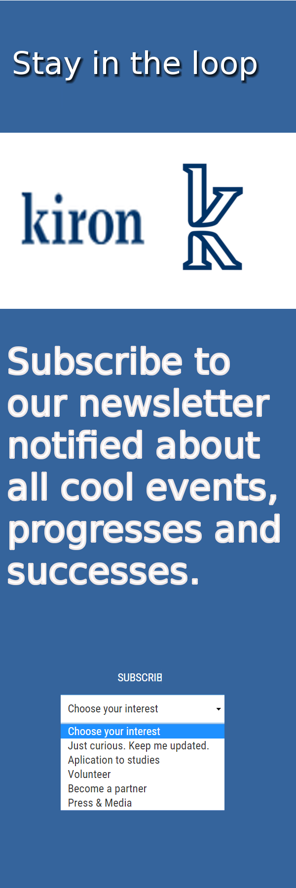 Stay in the loop Subscribe to our newsletter to always get the most recent updates of our journey with the Kiron. Get notified about all cool events, progresses and successes.get in from here https://kiron.university