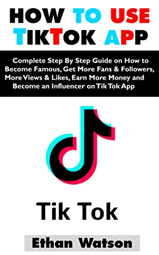 Amazon Com How To Use Tiktok App Complete Step By Step Guide On How To Become Famous Get More Fans Followers More V Earn More Money How To Become Tik Tok