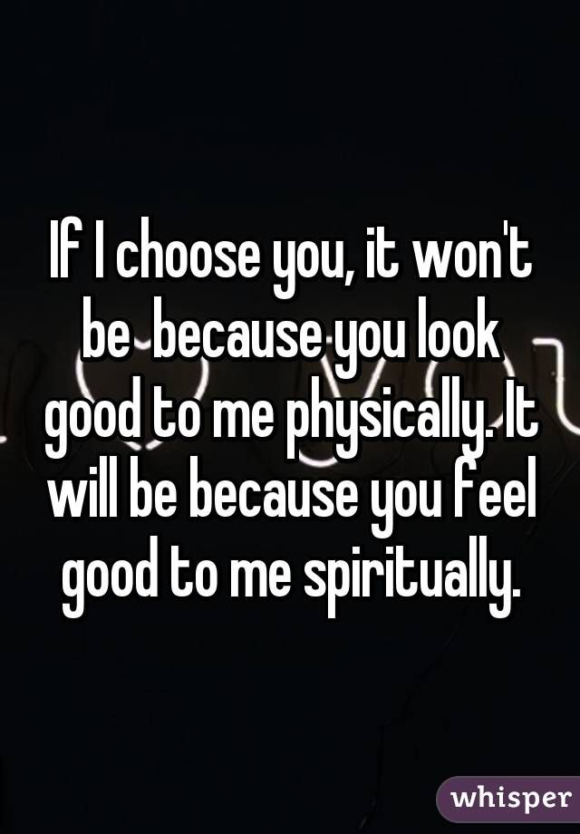 If I Choose You It Won T Be Because You Look Good To Me Physically It Will Be Because You Feel Good To Me I Choose You Quotes How Are You