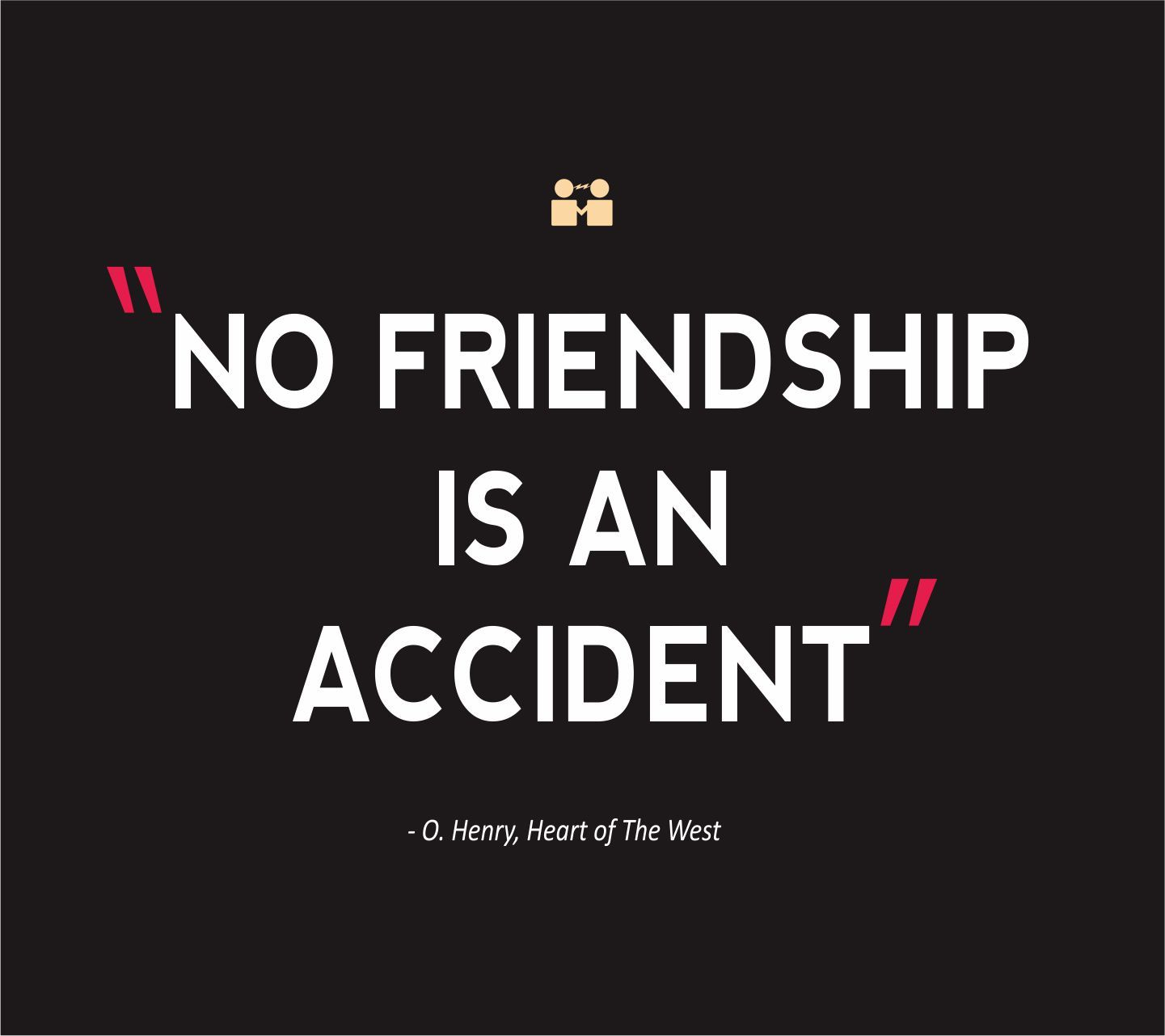 Quotes About Friends: Friendship Quotes No Friendship Is An Accident O Henry