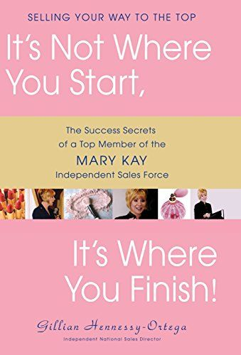 It S Not Where You Start Finish The Success Secrets Of A Top Member Mary Kay Independent Force