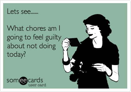 Lets See What Chores Am I Going To Feel Guilty About Not Doing Today Funny Confessions Special Quotes Make Me Laugh