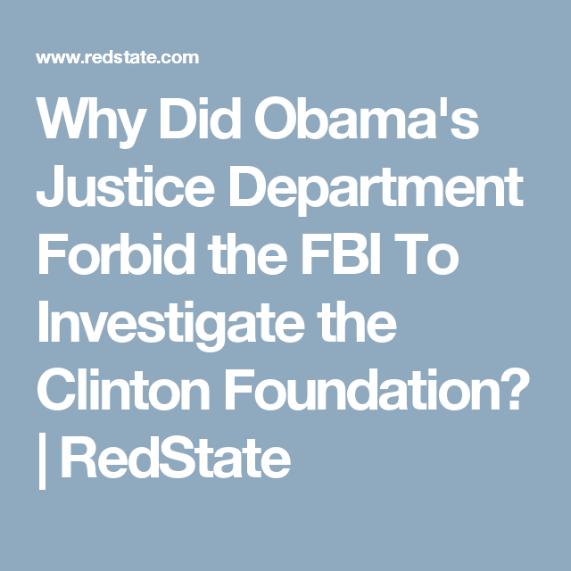 Why Did Obama's Justice Department Forbid the FBI To Investigate the Clinton Foundation? | RedState