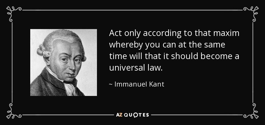 Act only according to that maxim whereby you can at the same time will that it should become a universal law. - Immanuel Kant
