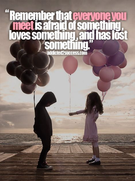 """""""Remember that everyone you meet is afraid of something, loves something and has lost something"""" #Picture #Quote    http://addicted2success.com"""