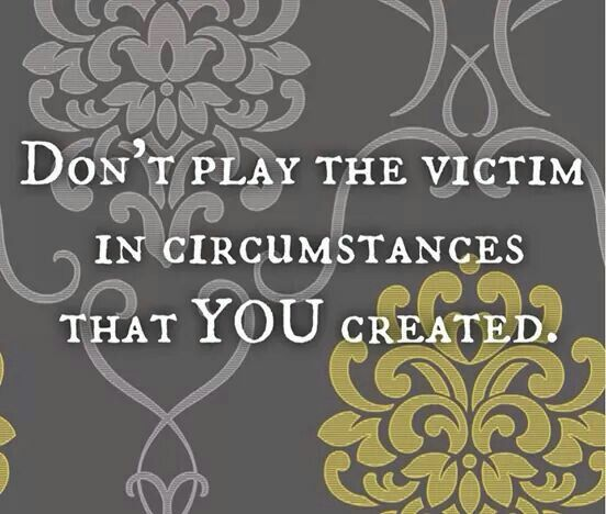 Dont Play The Victim In Circumstances You Created Aint That The