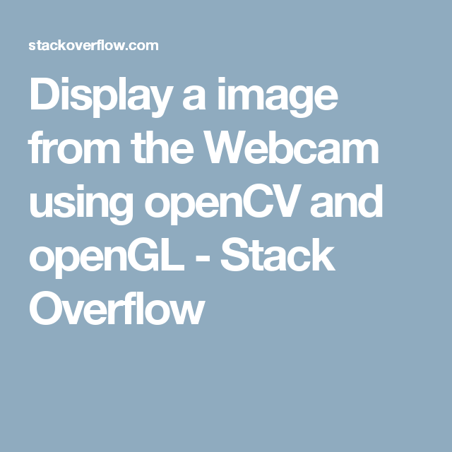 Display a image from the Webcam using openCV and openGL - Stack