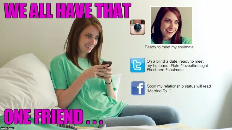 8dd0e58f68d1a22473f0409ac785dd4c if you don't have a friend like this it's probably you ) we,Overly Attached Girlfriend Meme Generator