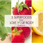 3 Superfoods that Love Your Body!