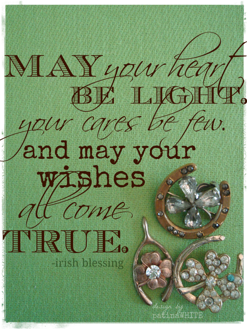 May your heart be light, your cares be few, and may your wishes all come true. --Irish Blessing