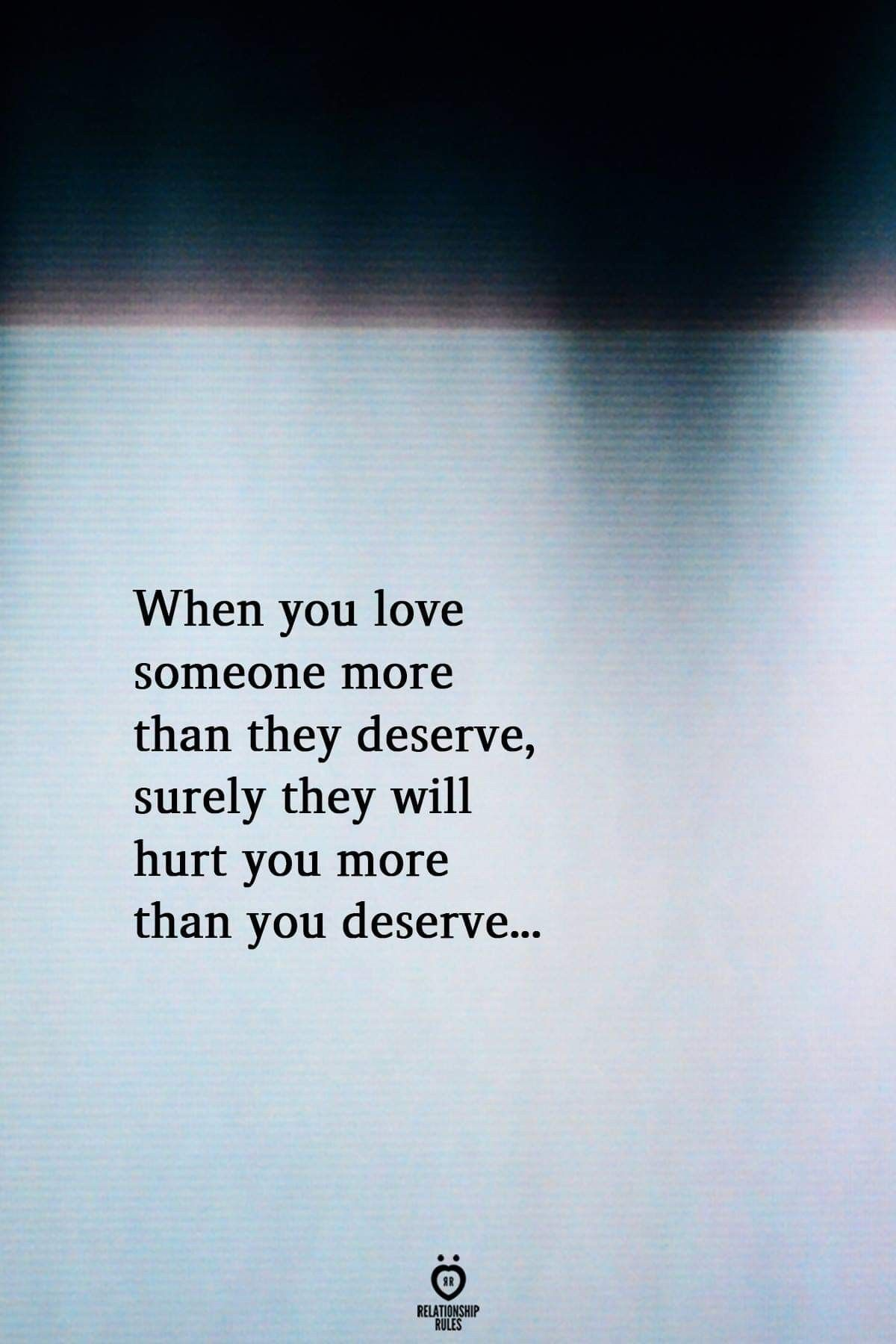 You Love Me More Than I Deserve And All I Do Is Hurt You More Than You Deserve You De I Deserve Better Quotes Deserve Better Quotes You Deserve Better Quotes