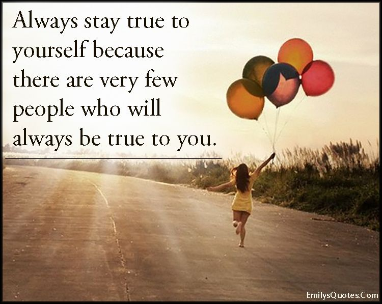 Always Stay True To Yourself Because There Are Very Few People Who Will Always Be True To You Be True To Yourself Quotes Be Yourself Quotes Quote Of The Week