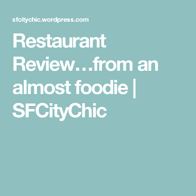 Restaurant Review…from an almost foodie | SFCityChic