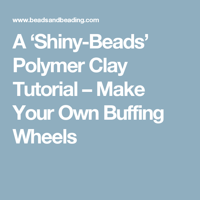 A 'Shiny-Beads' Polymer Clay Tutorial – Make Your Own Buffing Wheels