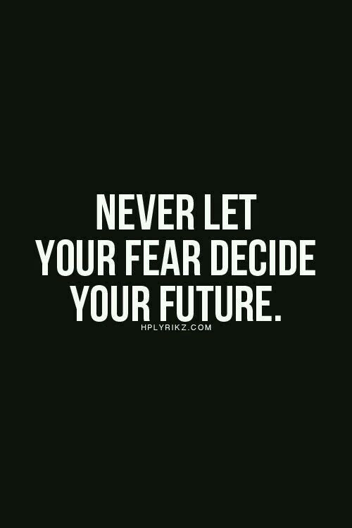 Never Let Your Fear Decide Your Future Words To Live By