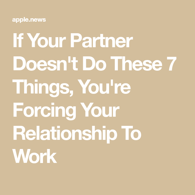 If Your Partner Doesn T Do These 7 Things You Re Forcing Your Relationship To Work Relationship How To Know Partners