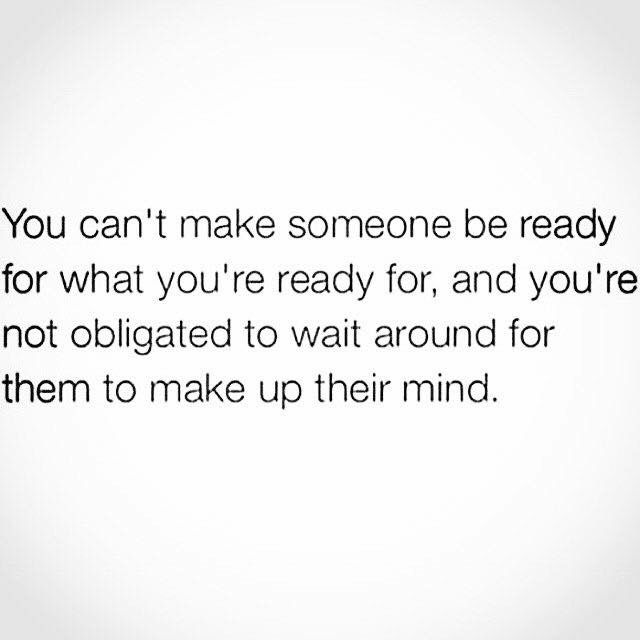 You Cant Make Someone Be Ready For What Youre Ready For And You