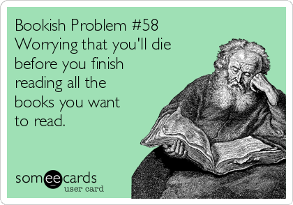 Bookish Problem Worrying That Youu0027ll Die Before You Finish Reading All The  Books You Want To Read.that Might Happen!