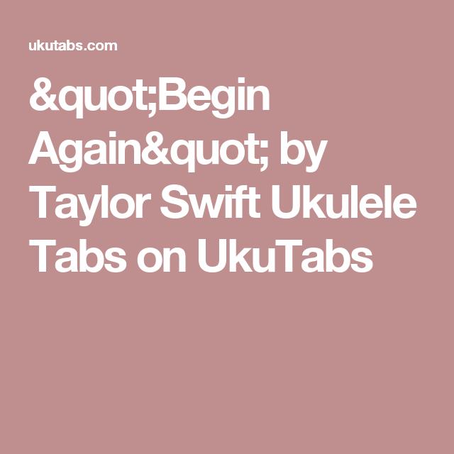 Begin Again By Taylor Swift Ukulele Tabs On Ukutabs Ukulele