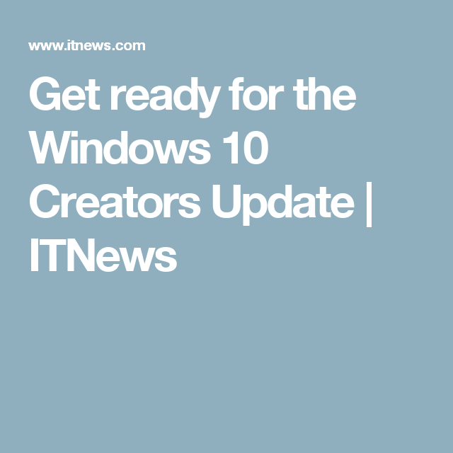 Get ready for the Windows 10 Creators Update | ITNews