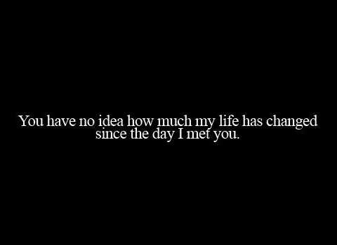You Have No Idea How Much My Life Has Changed Since The Day I Met You Quotes Quote Love Quotes Words Inspirational Quotes