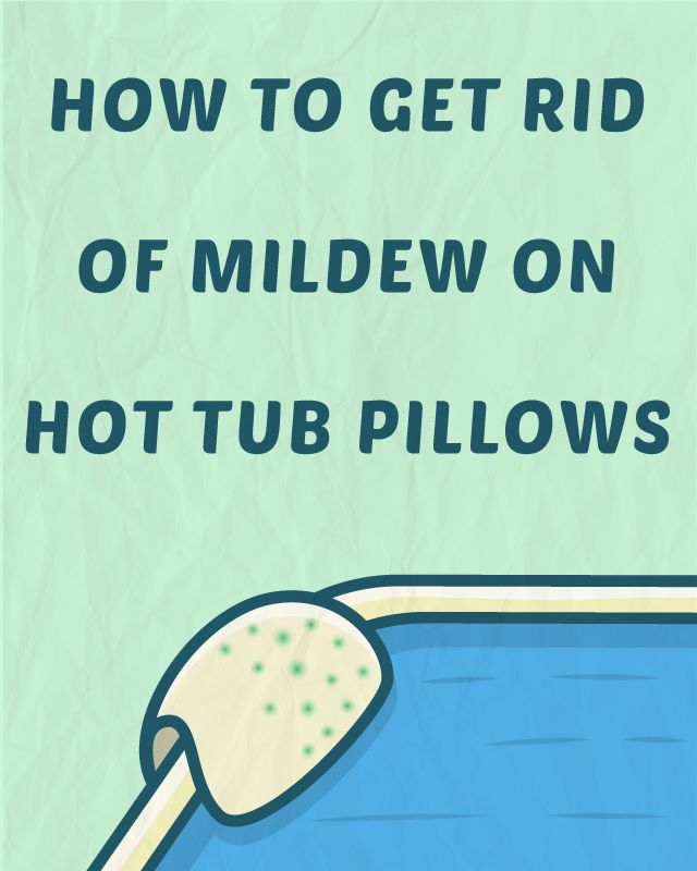 How To Get Rid Of Mildew On Hot Tub Pillows Cleaning Hot Tub Saltwater Hot Tub Hot Tub Care Tips