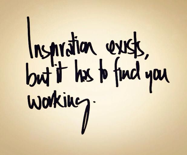 Inspiration exists but it has to find you working..