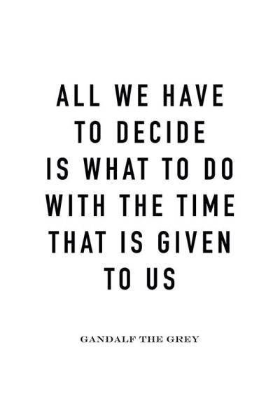 All We Have To Decide Is What To Do With The Time That Is Given To