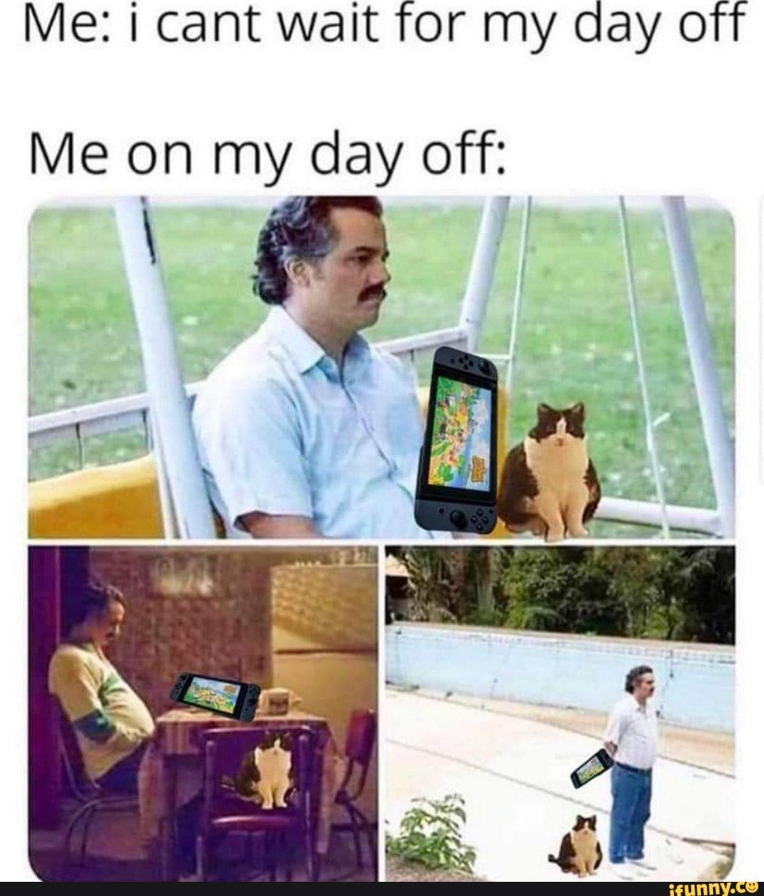 Me I Cant Wait For My Day Off Me On My Day Off Ifunny Memes Day Off Meme Funny Memes