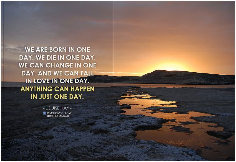 We are born in one day. We die in one day. We can change in one day. And we can fall in love in one day. Anything can happen in just one day | Flickr - Photo Sharing!