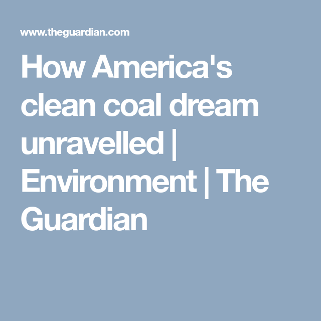 How America S Clean Coal Dream Unravelled Cleaning Coal America