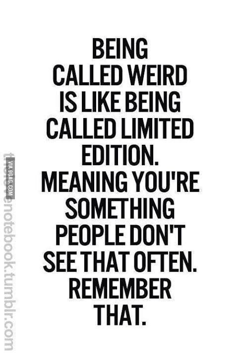 I actually take being called weird as a complement