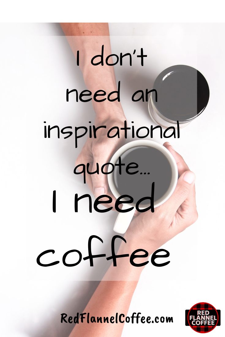 I Don T Need An Inspirational Quote I Need Coffee Coffee Love Coffee Quotes Chocolate Cherry
