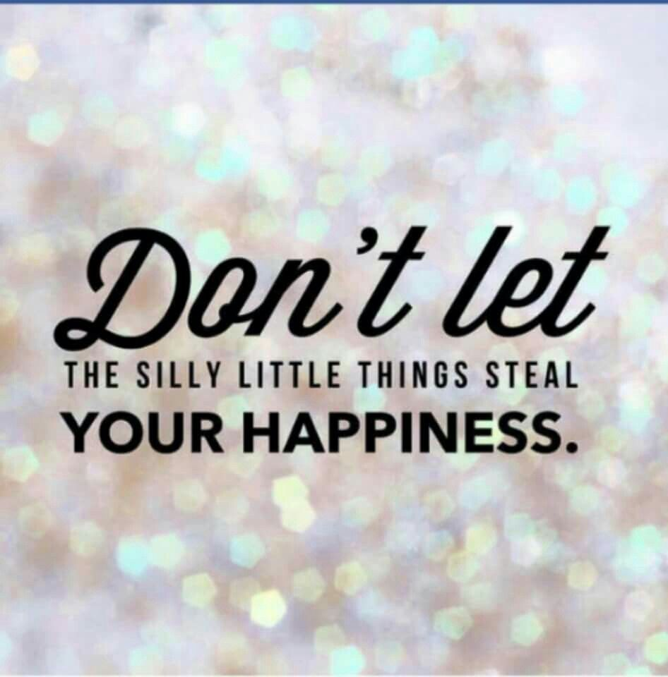 Don't let the silly things steal your happiness