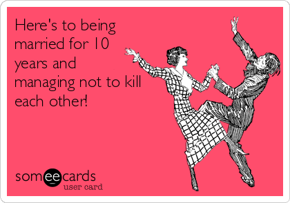 Here S To Being Married For 10 Years And Managing Not To Kill Each