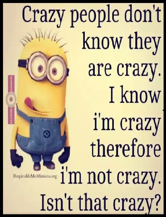 Crazy People Don T Know They Are Crazy I Know I M Crazy Therefore I M Not Crazy Isn T That Crazy Qu Funny Minion Quotes Minions Funny Crazy People Quotes