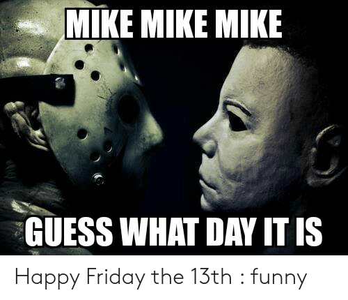 Mike Mike Mike Guess What Day It Is Happy Friday The 13th Funny Friday Meme On Me Me Happyfridaythe13thfunny Mike Mike Mike Freitag Meme Happy Friday Memes