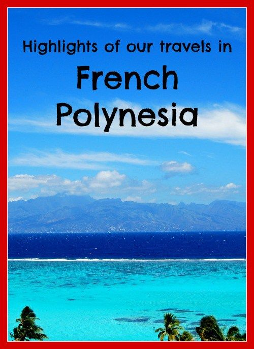 Highlights Of My Travels Around The French Polynesian Islands
