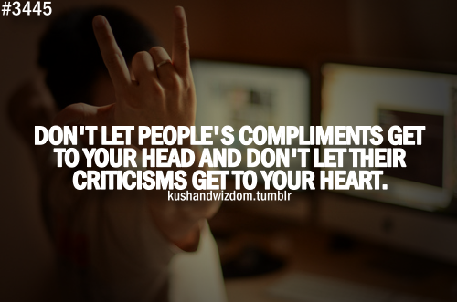 """Don't let people's compliments get to your head and don't let their criticisms get to your heart."""