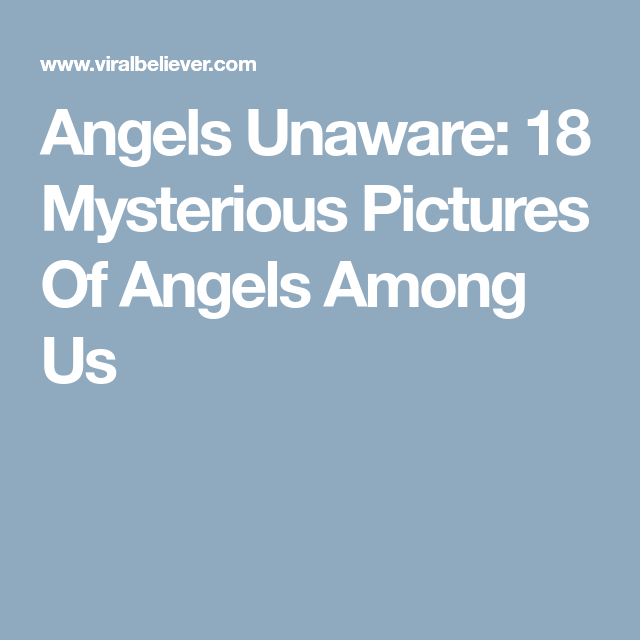 Angels Unaware: 18 Mysterious Pictures Of Angels Among Us