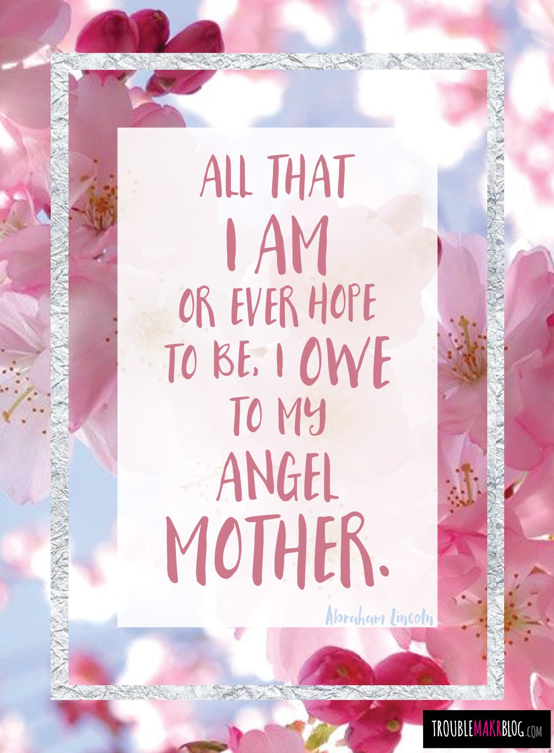 Troublemakrblogcom Mothers Day Quotes All That I Am Or Ever Hope