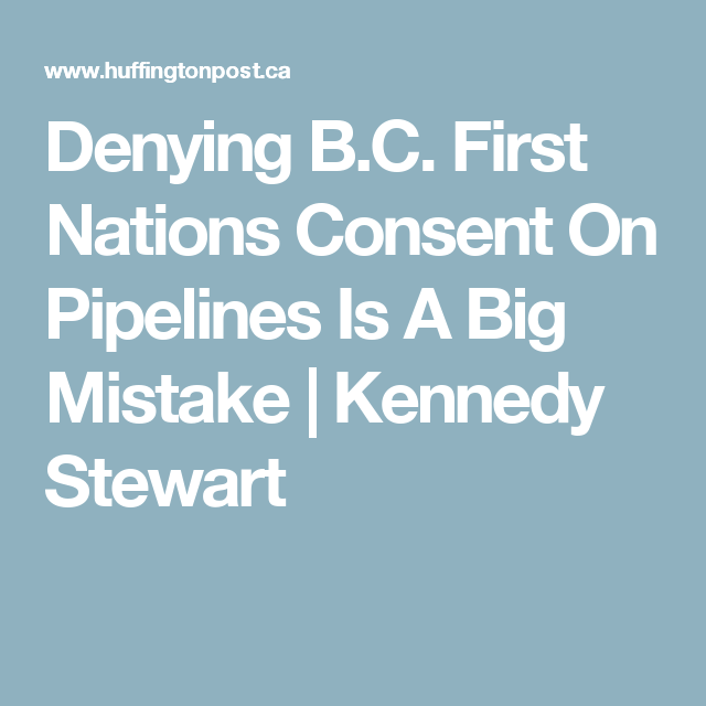 Denying B.C. First Nations Consent On Pipelines Is A Big Mistake|Kennedy Stewart