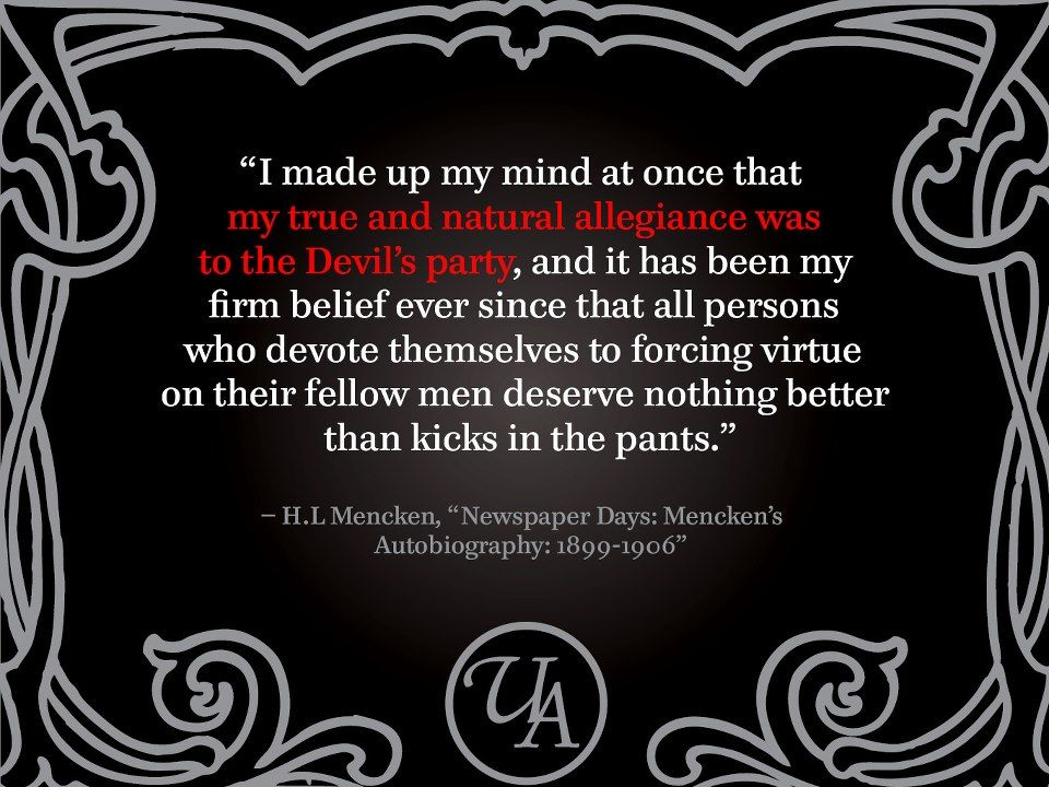 """""""I made up my mind at once that my true and natural allegiance was to the Devil's party, and it has been my firm belief ever since that all persons who devote themselves to forcing virtue on their fellow men deserve nothing better than kicks in the pants.""""  — H.L. Mencken, """"Newspaper Days: Mencken's Autobiography: 1899-1906."""