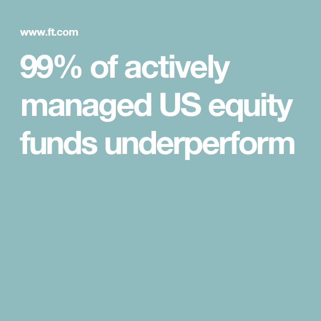 99% of actively managed US equity funds underperform