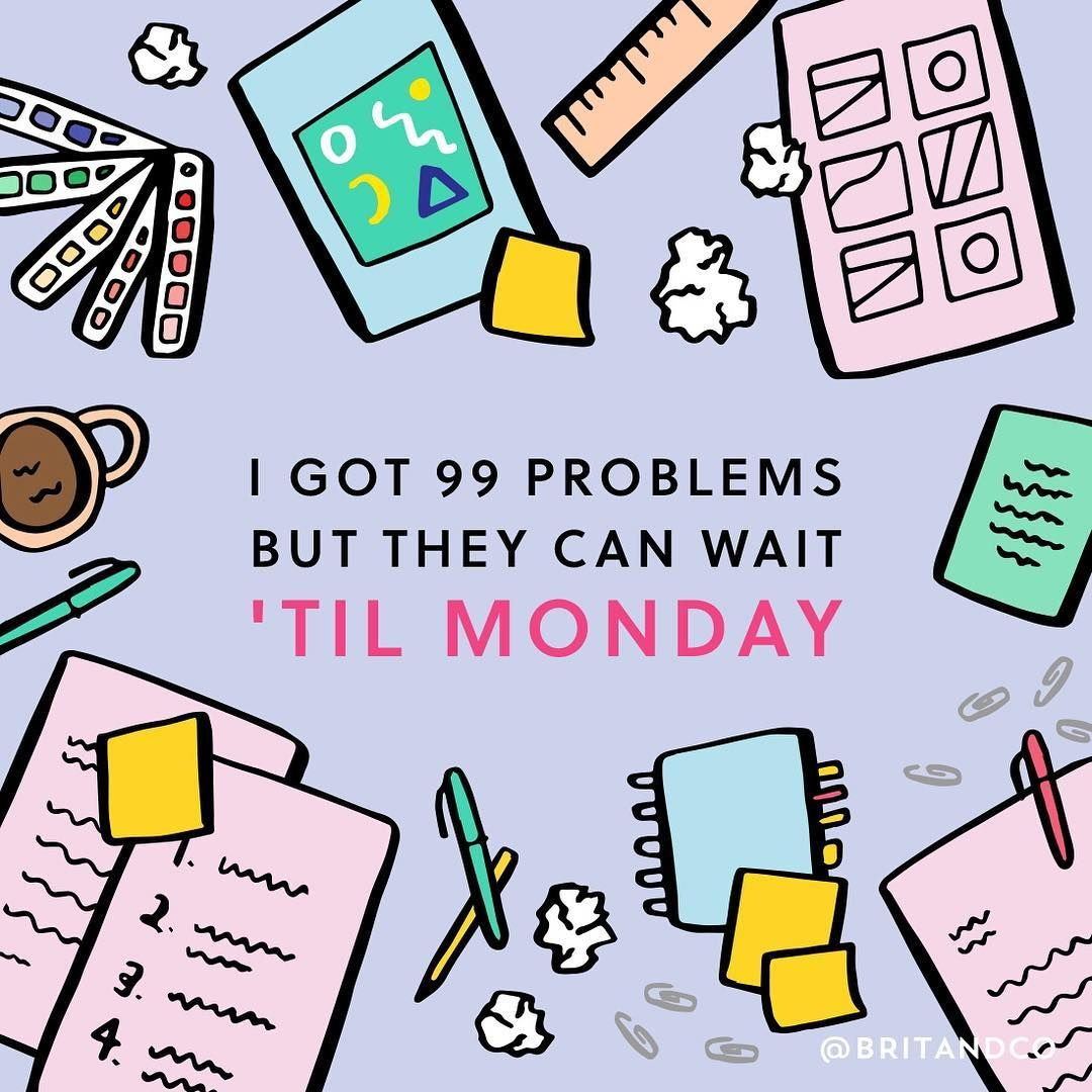 I got 99 problems but they can wait 'til Monday.